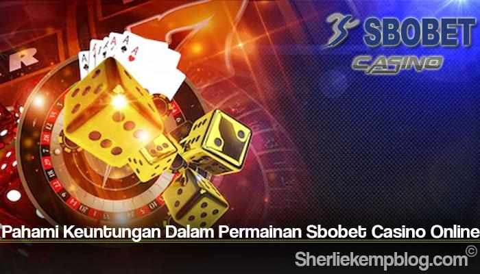 Pahami Keuntungan Dalam Permainan Sbobet Casino Online