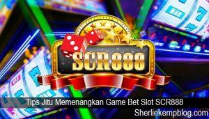 Tips Jitu Memenangkan Game Bet Slot SCR888