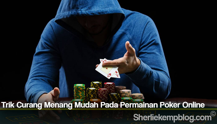 Trik Curang Menang Mudah Pada Permainan Poker Online